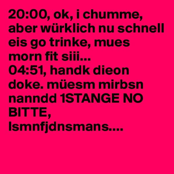 20:00, ok, i chumme, aber würklich nu schnell eis go trinke, mues morn fit siii... 04:51, handk dieon doke. müesm mirbsn nanndd 1STANGE NO BITTE, lsmnfjdnsmans....