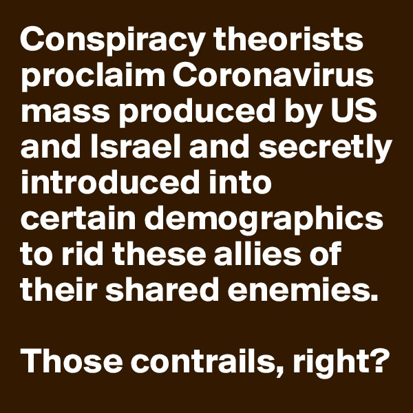 Conspiracy theorists proclaim Coronavirus mass produced by US and Israel and secretly introduced into certain demographics to rid these allies of their shared enemies.  Those contrails, right?