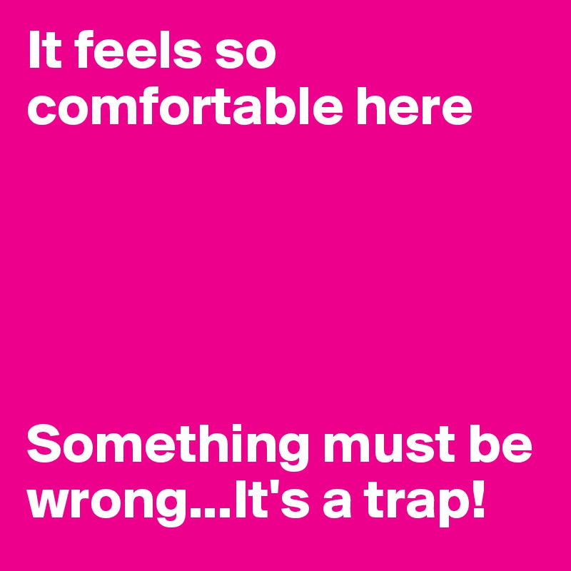 It feels so comfortable here      Something must be wrong...It's a trap!