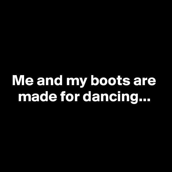 Me and my boots are    made for dancing...