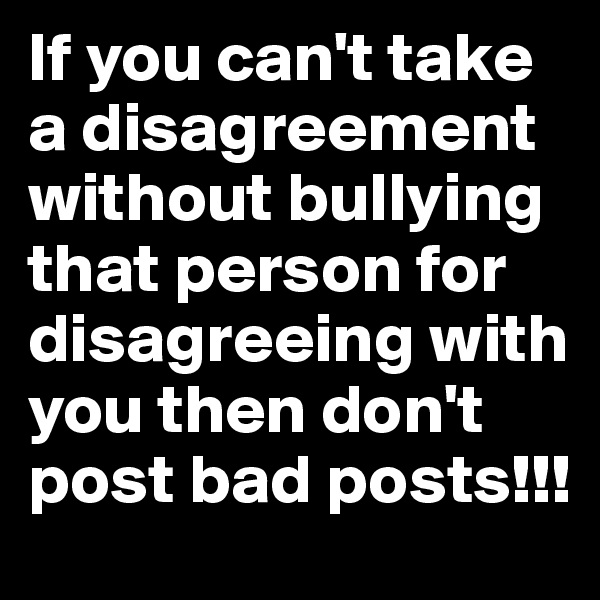 If you can't take a disagreement without bullying that person for disagreeing with you then don't post bad posts!!!