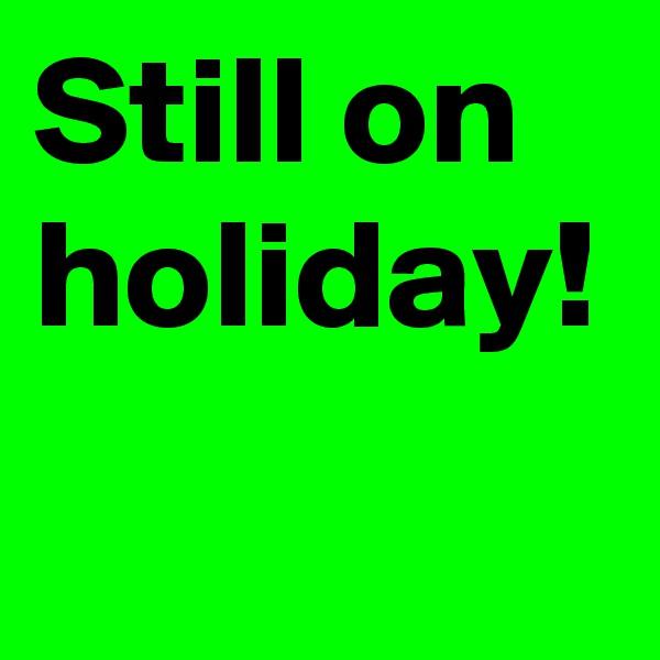 Still on holiday!