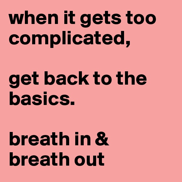 when it gets too complicated,       get back to the basics.   breath in & breath out