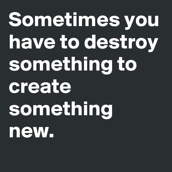 Sometimes you have to destroy something to create something new.