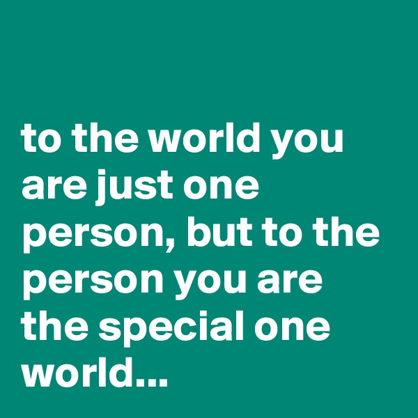 to the world you are just one person, but to the person you are the special one world...