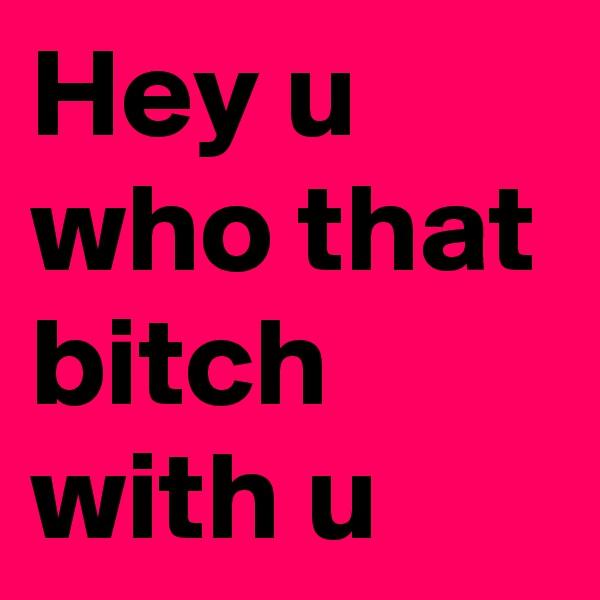 Hey u who that bitch with u