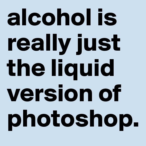 alcohol is really just the liquid version of photoshop.