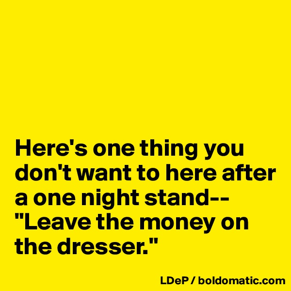 """Here's one thing you don't want to here after a one night stand-- """"Leave the money on the dresser."""""""