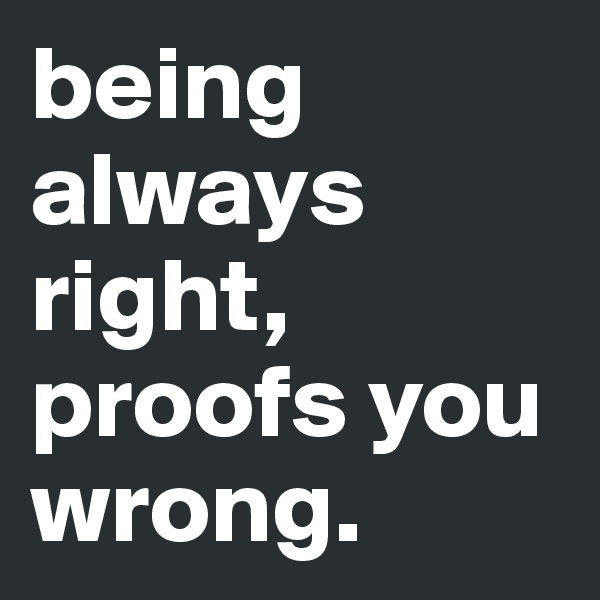 being always right, proofs you wrong.