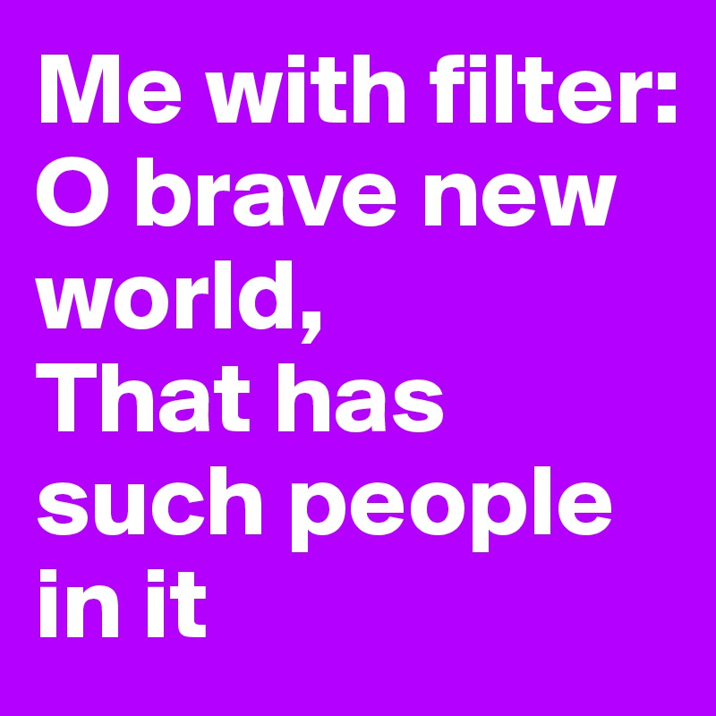 Me with filter: O brave new world, That has such people in it