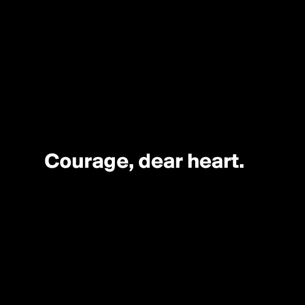 Courage, dear heart.