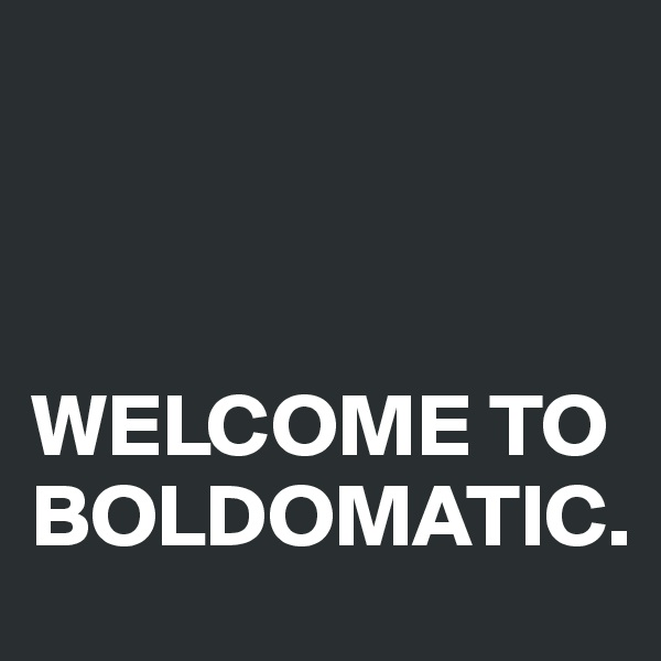 WELCOME TO BOLDOMATIC.
