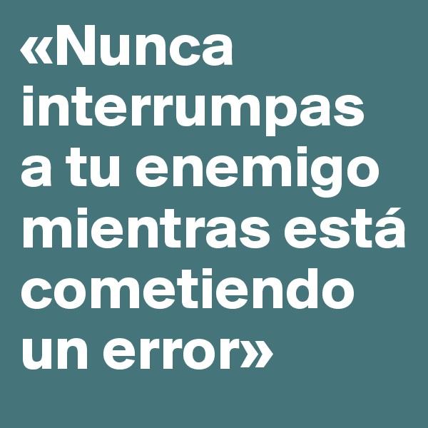 «Nunca interrumpas a tu enemigo mientras está cometiendo un error»