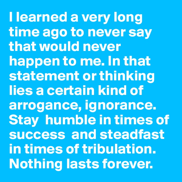 I learned a very long time ago to never say that would never happen to me. In that statement or thinking lies a certain kind of arrogance, ignorance. Stay  humble in times of success  and steadfast in times of tribulation. Nothing lasts forever.