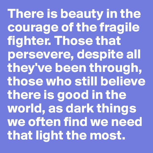 There is beauty in the courage of the fragile fighter. Those that persevere, despite all they've been through, those who still believe there is good in the world, as dark things we often find we need that light the most.