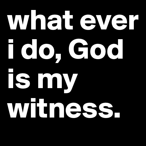 what ever i do, God is my witness.