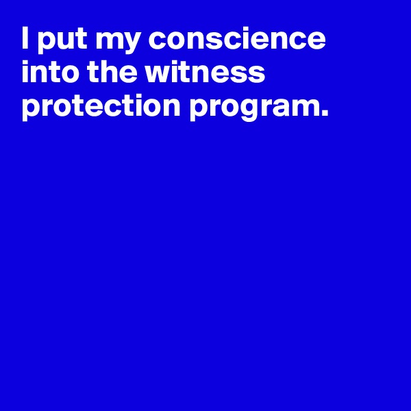 I put my conscience into the witness protection program.