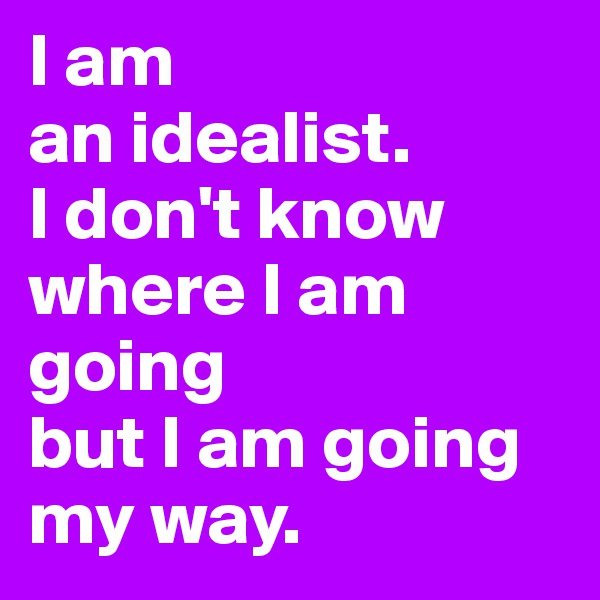 I am  an idealist.  I don't know where I am going  but I am going my way.