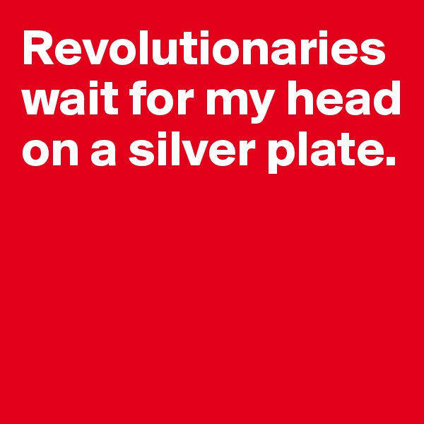 Revolutionaries wait for my head on a silver plate.