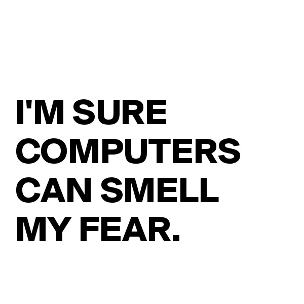 I'M SURE COMPUTERS CAN SMELL  MY FEAR.