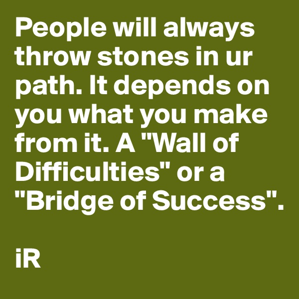 "People will always throw stones in ur path. It depends on you what you make from it. A ""Wall of Difficulties"" or a ""Bridge of Success"".  iR"