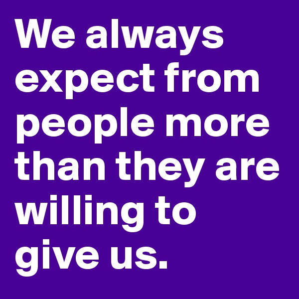 We always expect from people more than they are willing to give us.