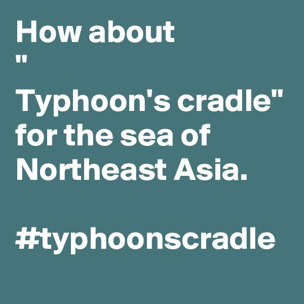 """How about """" Typhoon's cradle"""" for the sea of Northeast Asia.  #typhoonscradle"""