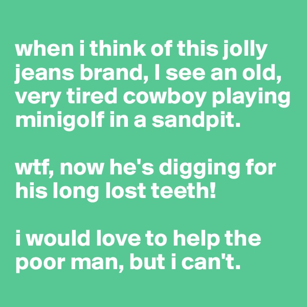 when i think of this jolly jeans brand, I see an old, very tired cowboy playing minigolf in a sandpit.   wtf, now he's digging for his long lost teeth!  i would love to help the poor man, but i can't.