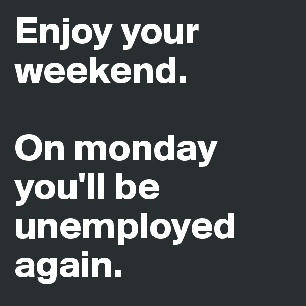 Enjoy your weekend.  On monday you'll be unemployed again.