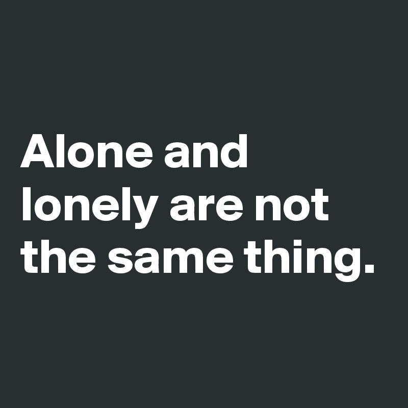 Alone and lonely are not the same thing.