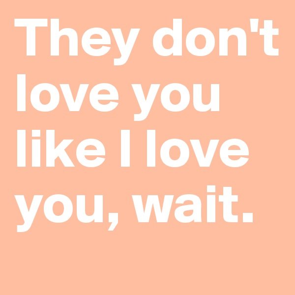 They don't love you like I love you, wait.