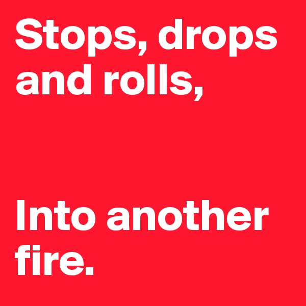 Stops, drops and rolls,   Into another fire.