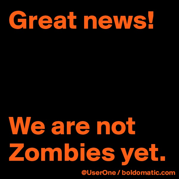 Great news!    We are not Zombies yet.