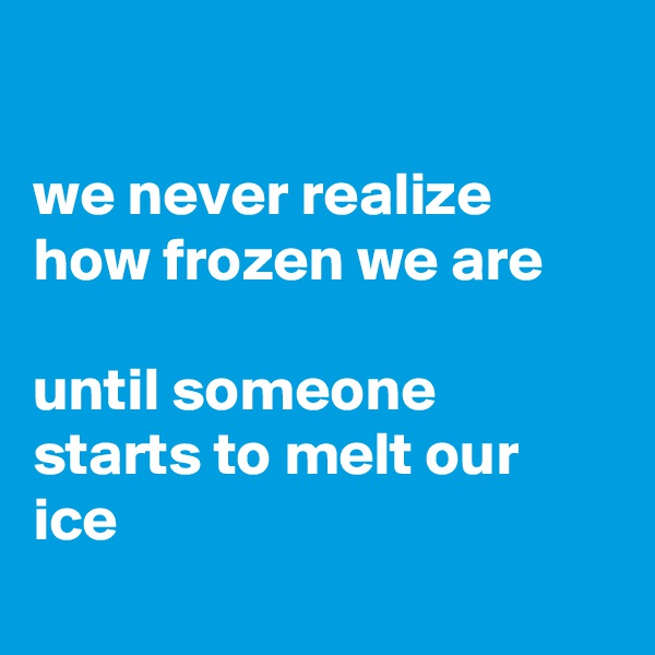 we never realize how frozen we are  until someone starts to melt our ice