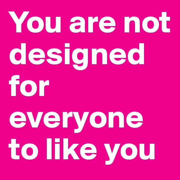 You are not designed for everyone to like you