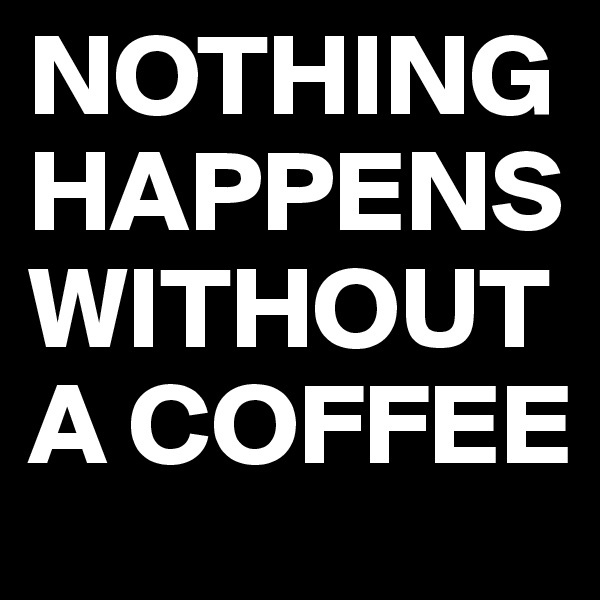 NOTHING HAPPENS WITHOUT A COFFEE