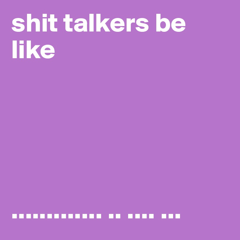 shit talkers be like      ............. .. .... ...