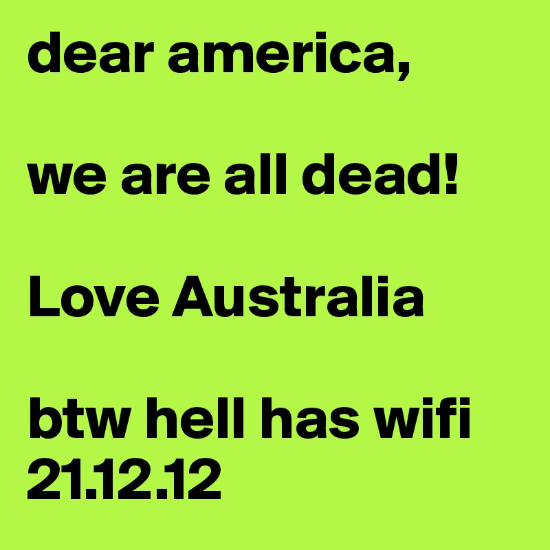 dear america,   we are all dead!  Love Australia  btw hell has wifi 21.12.12