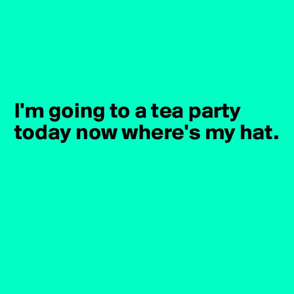 I'm going to a tea party today now where's my hat.