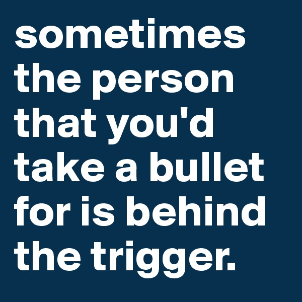 sometimes the person that you'd take a bullet for is behind the trigger.