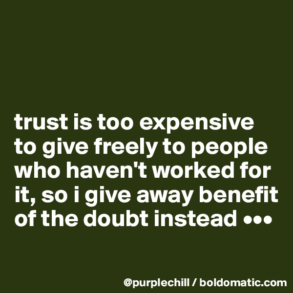 trust is too expensive to give freely to people who haven't worked for it, so i give away benefit of the doubt instead •••