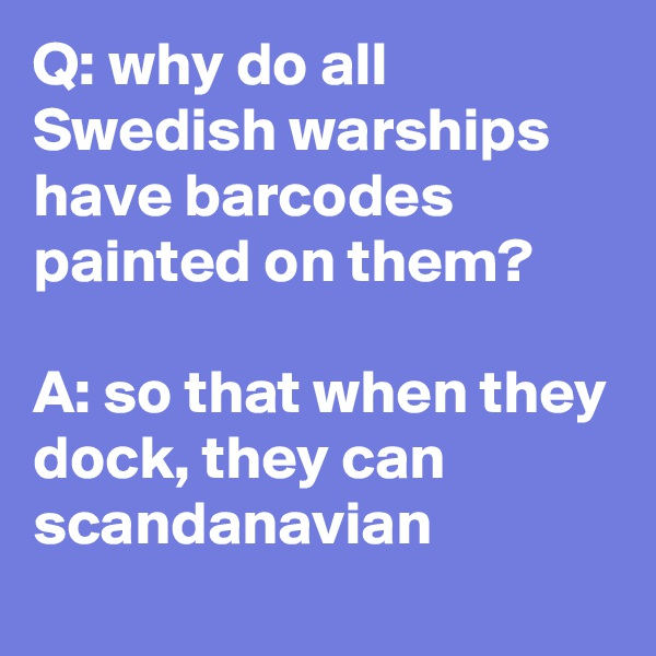 Q: why do all Swedish warships have barcodes painted on them?  A: so that when they dock, they can scandanavian