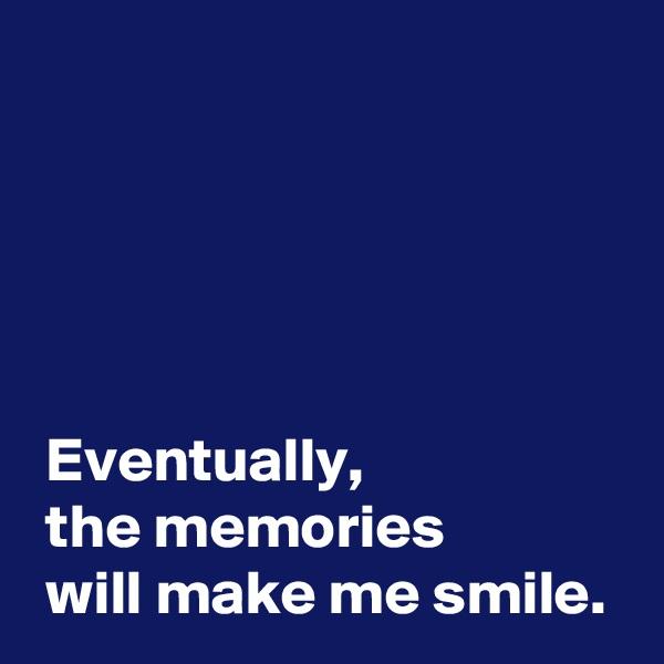 Eventually,  the memories   will make me smile.
