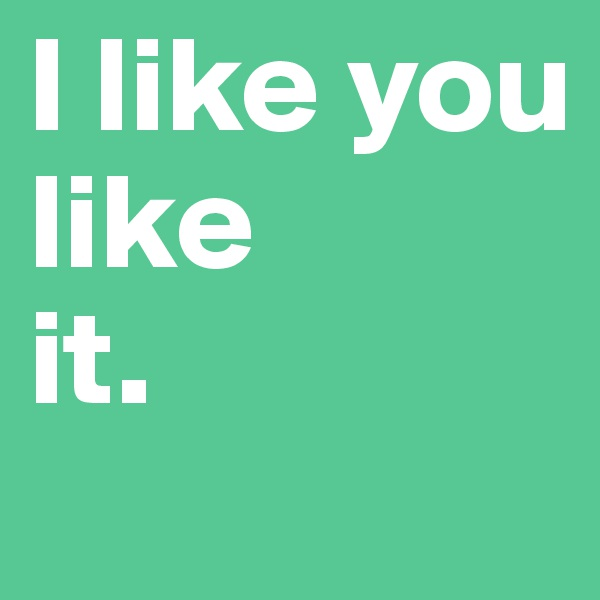 I like you  like  it.