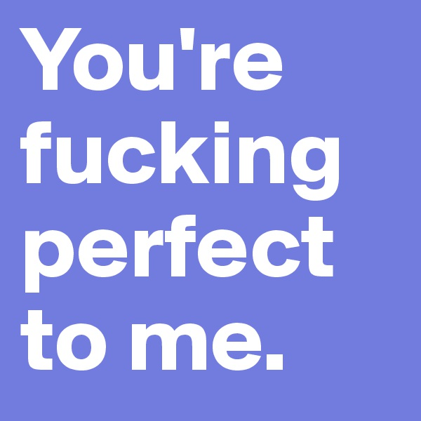 You're fucking perfect to me.