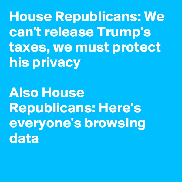 House Republicans: We can't release Trump's taxes, we must protect his privacy  Also House Republicans: Here's everyone's browsing data