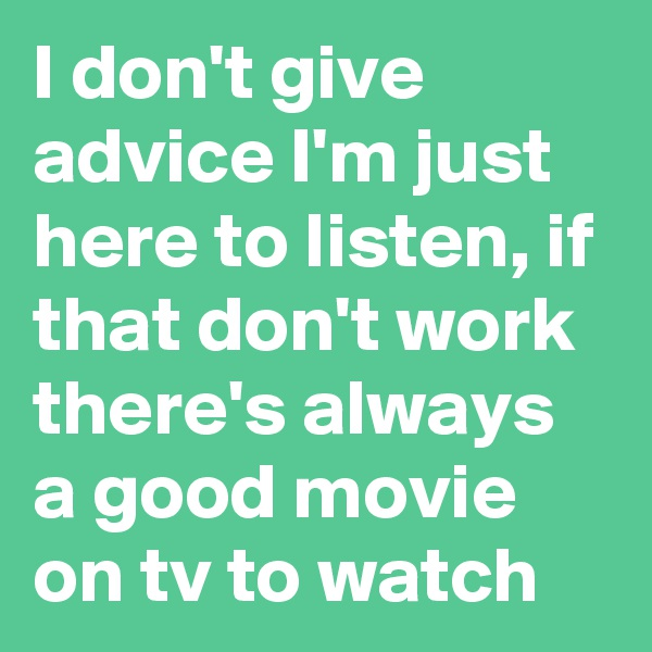 I don't give advice I'm just here to listen, if that don't work there's always a good movie on tv to watch