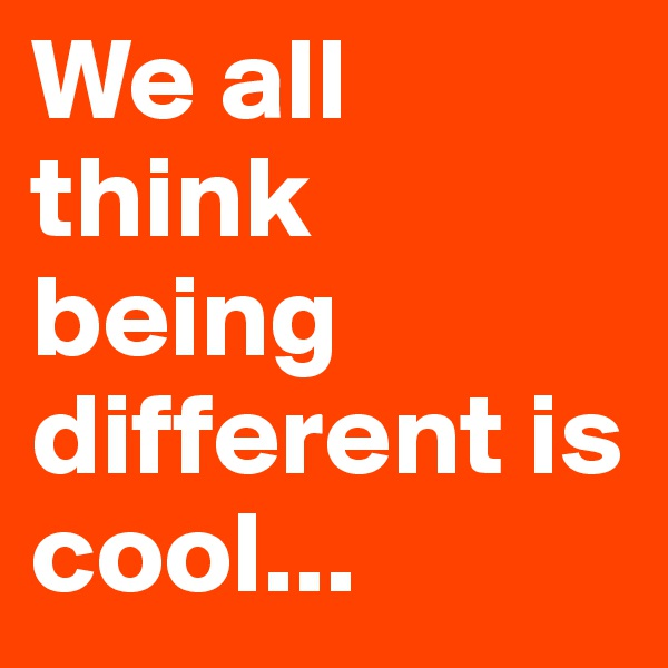 We all think being different is cool...