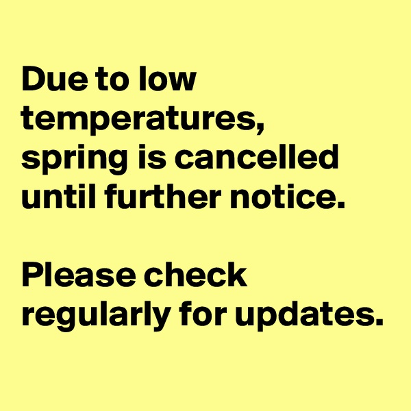 Due to low temperatures, spring is cancelled until further notice.   Please check  regularly for updates.