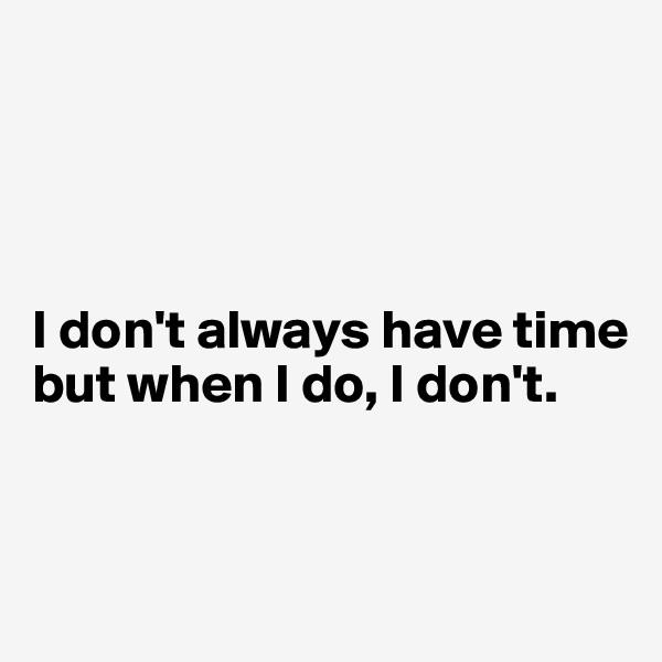 I don't always have time but when I do, I don't.